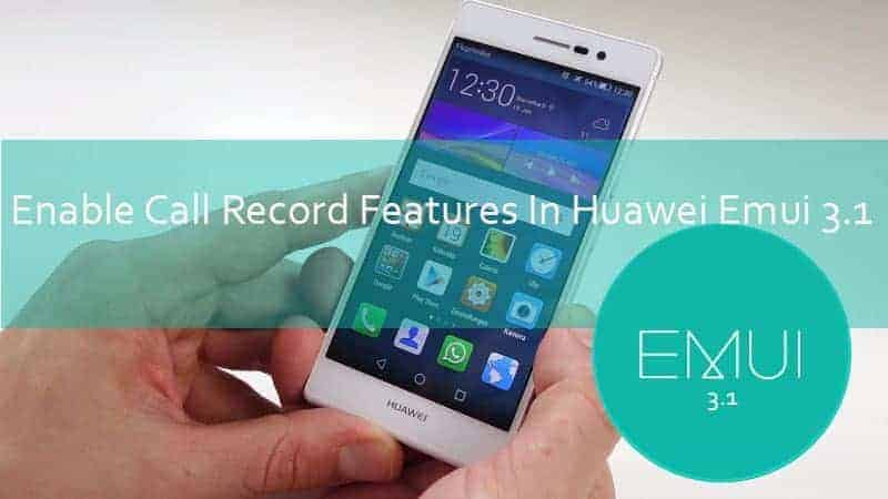 emui 3.1 call record - Enable Call Record Features In Huawei Emui 3.1 Rom's