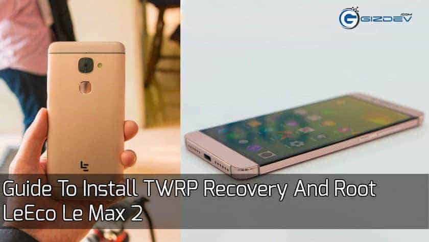 Root Le Max 2 - Guide To Install TWRP Recovery And Root Le Max 2