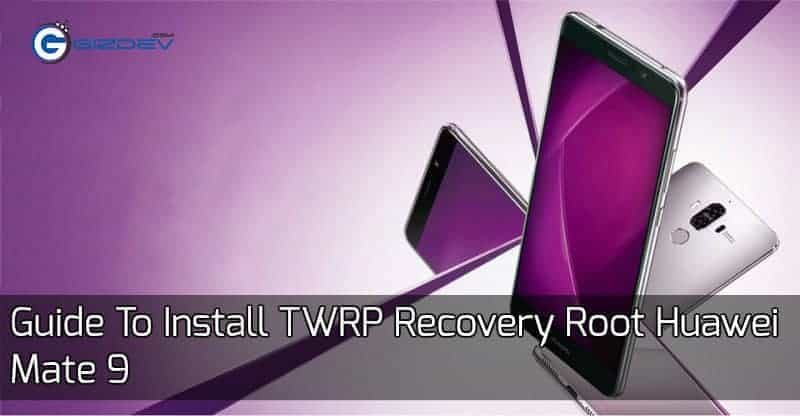Root Huawei Mate 9 - Guide To Install TWRP Recovery Root Huawei Mate 9