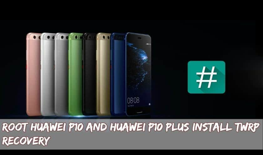 Huawei P10 P10 Plus Root Twrp - Root Huawei P10 and Huawei P10 Plus Install TWRP Recovery