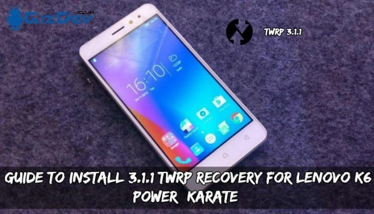 Guide To Install 3.1.1 TWRP Recovery For Lenovo K6 Power (Karate)