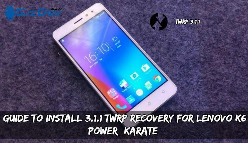 Guide To Install 3 1 1 TWRP Recovery For Lenovo K6 Power