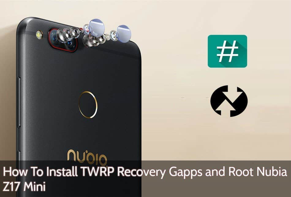 How To Install TWRP Recovery, Gapps and Root Nubia Z17 Mini