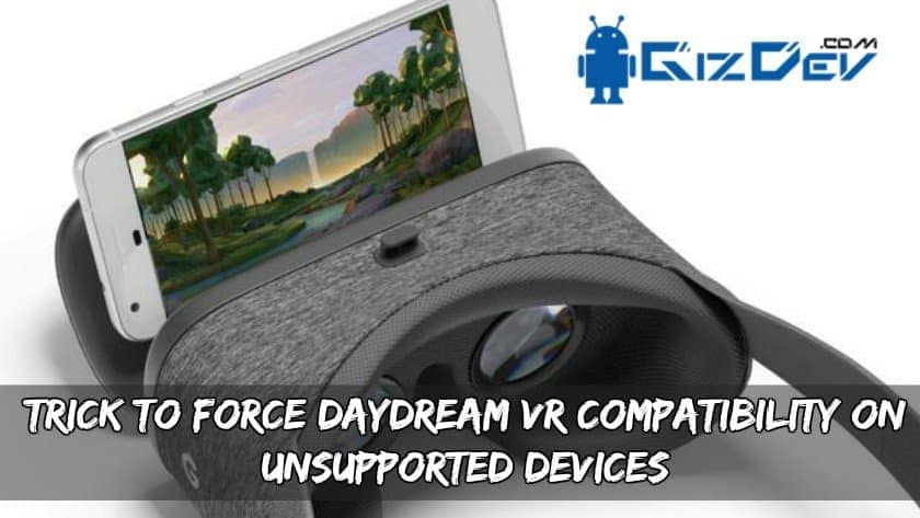 Trick To Force Daydream VR Compatibility On Unsupported Devices - Trick To Force Daydream VR Compatibility On Unsupported Devices