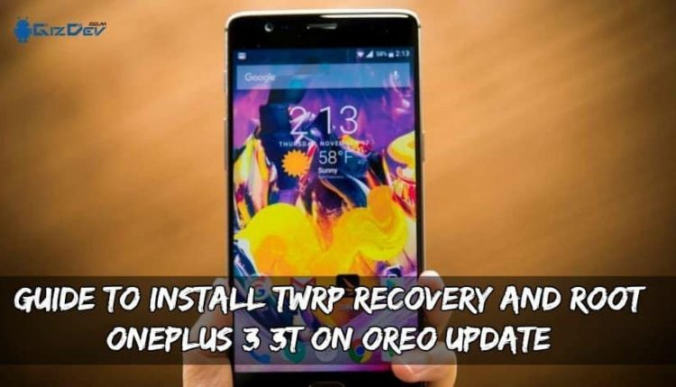 Guide To Install TWRP Recovery And Root OnePlus 3/3T On Oreo Update