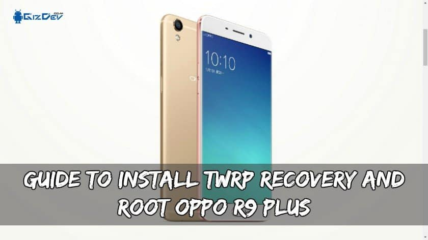 Guide To Install TWRP Recovery And Root OPPO R9 Plus