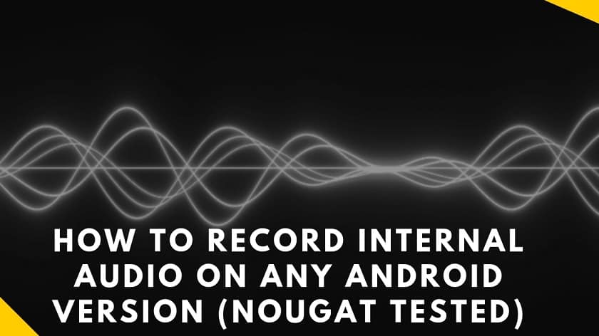 How To Record Internal Audio On Any Android Version (Nougat Tested)