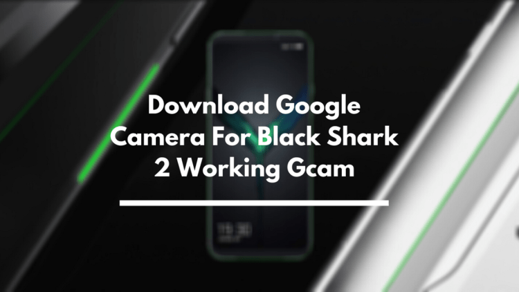 Google Camera For Black Shark 2