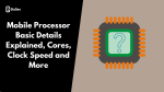Mobile Processor Basic Details Explained, Cores, Clock Speed and More